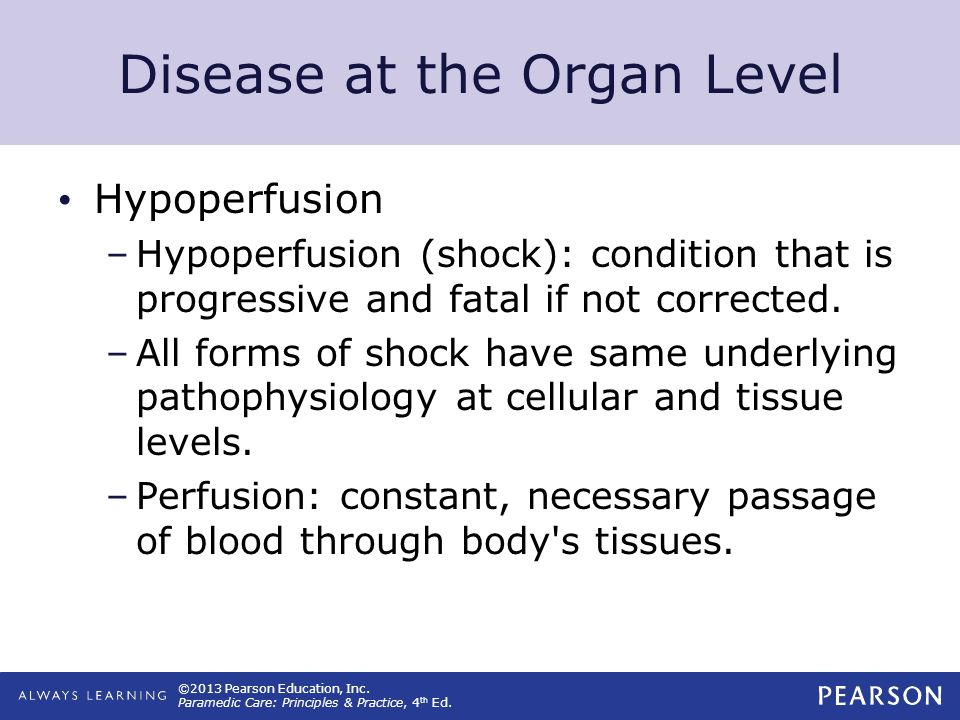 ©2013 Pearson Education, Inc. Paramedic Care: Principles & Practice, 4 th Ed. Disease at the Organ Level Hypoperfusion –Hypoperfusion (shock): conditi