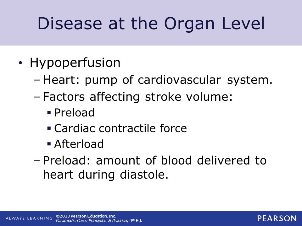 ©2013 Pearson Education, Inc. Paramedic Care: Principles & Practice, 4 th Ed. Disease at the Organ Level Hypoperfusion –Heart: pump of cardiovascular