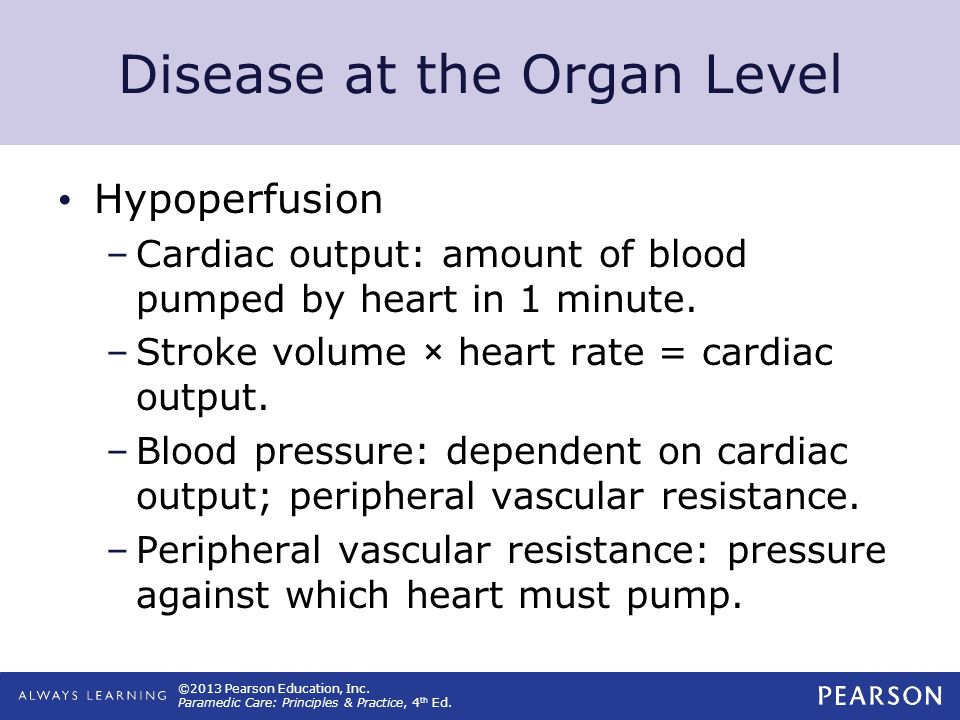 ©2013 Pearson Education, Inc. Paramedic Care: Principles & Practice, 4 th Ed. Disease at the Organ Level Hypoperfusion –Cardiac output: amount of bloo