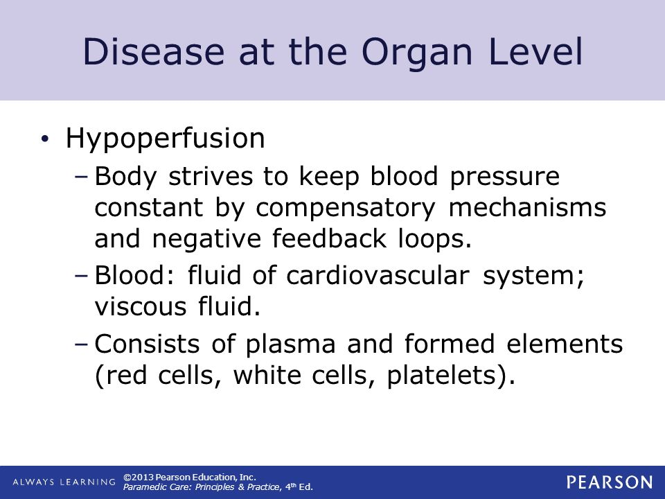 ©2013 Pearson Education, Inc. Paramedic Care: Principles & Practice, 4 th Ed. Disease at the Organ Level Hypoperfusion –Body strives to keep blood pre
