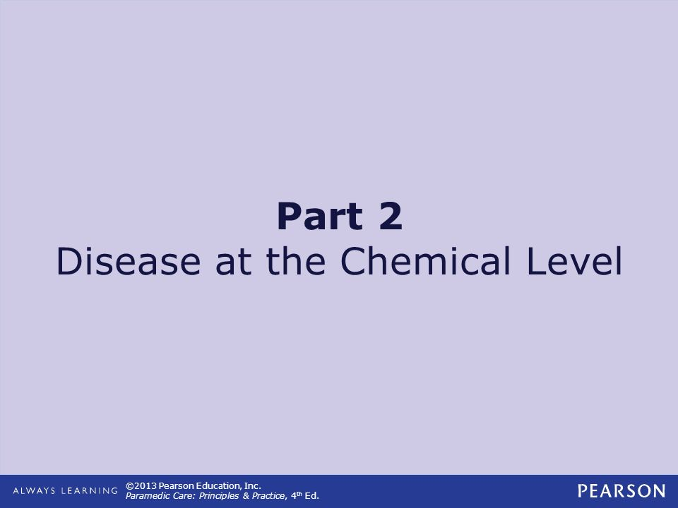 ©2013 Pearson Education, Inc. Paramedic Care: Principles & Practice, 4 th Ed. Part 2 Disease at the Chemical Level