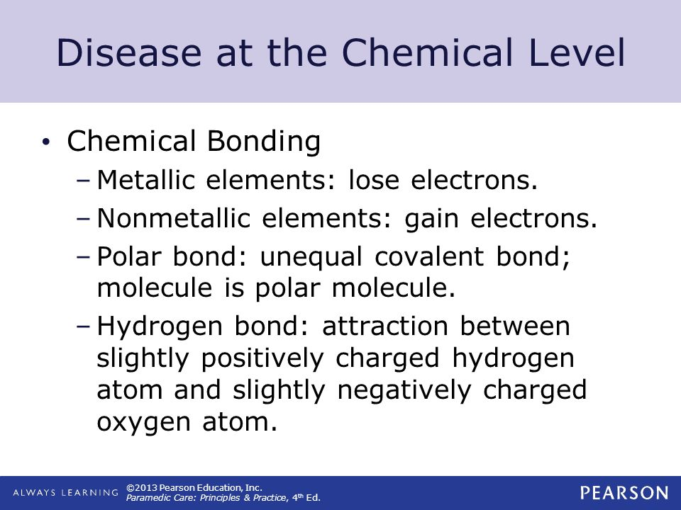 ©2013 Pearson Education, Inc. Paramedic Care: Principles & Practice, 4 th Ed. Disease at the Chemical Level Chemical Bonding –Metallic elements: lose