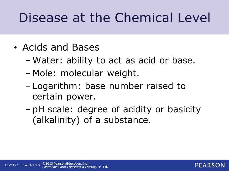 ©2013 Pearson Education, Inc. Paramedic Care: Principles & Practice, 4 th Ed. Disease at the Chemical Level Acids and Bases –Water: ability to act as