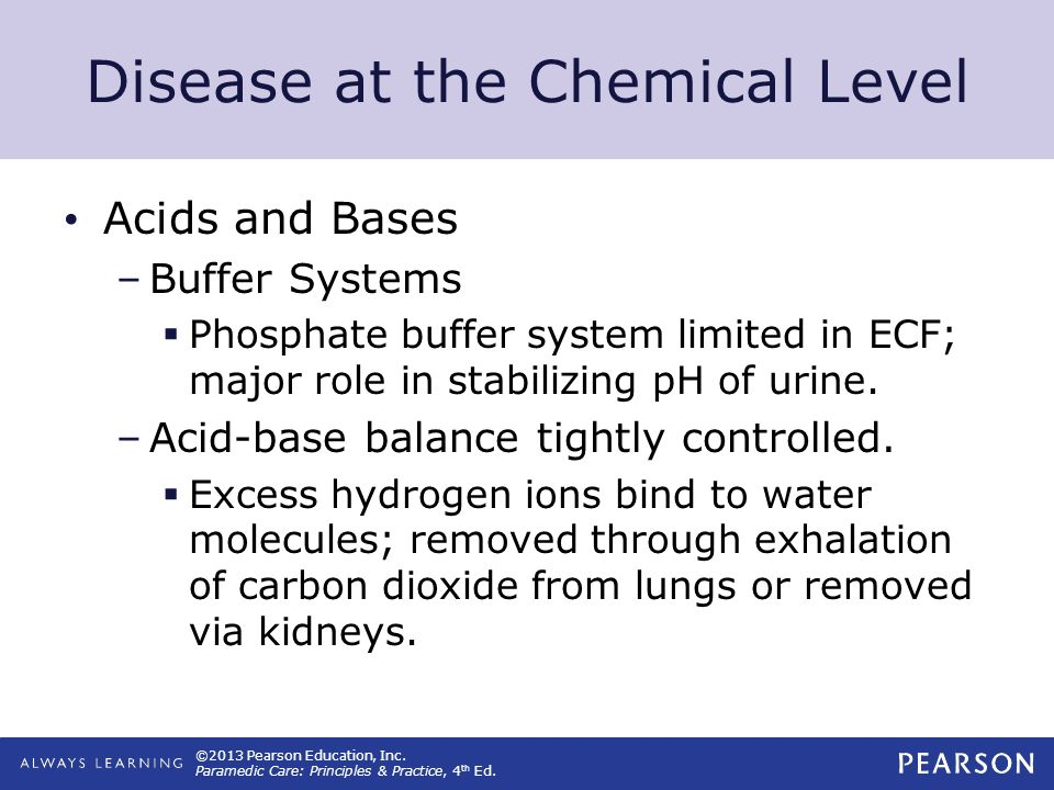 ©2013 Pearson Education, Inc. Paramedic Care: Principles & Practice, 4 th Ed. Disease at the Chemical Level Acids and Bases –Buffer Systems Phosphate