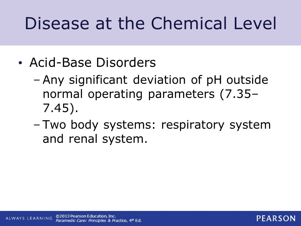 ©2013 Pearson Education, Inc. Paramedic Care: Principles & Practice, 4 th Ed. Disease at the Chemical Level Acid-Base Disorders –Any significant devia