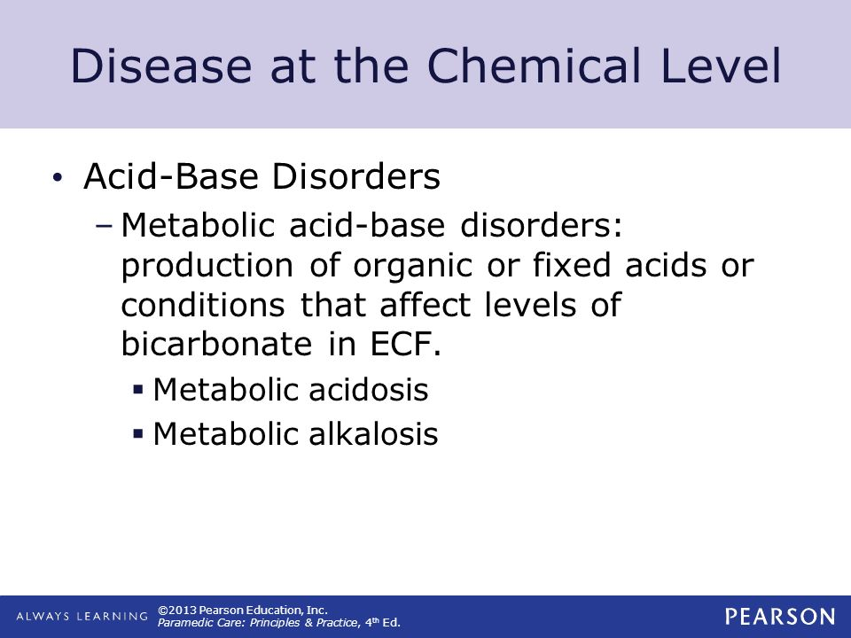 ©2013 Pearson Education, Inc. Paramedic Care: Principles & Practice, 4 th Ed. Disease at the Chemical Level Acid-Base Disorders –Metabolic acid-base d