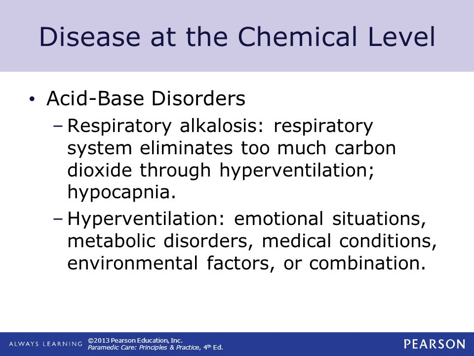 ©2013 Pearson Education, Inc. Paramedic Care: Principles & Practice, 4 th Ed. Disease at the Chemical Level Acid-Base Disorders –Respiratory alkalosis
