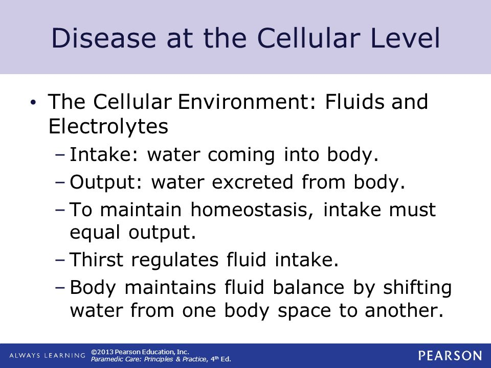 ©2013 Pearson Education, Inc. Paramedic Care: Principles & Practice, 4 th Ed. Disease at the Cellular Level The Cellular Environment: Fluids and Elect
