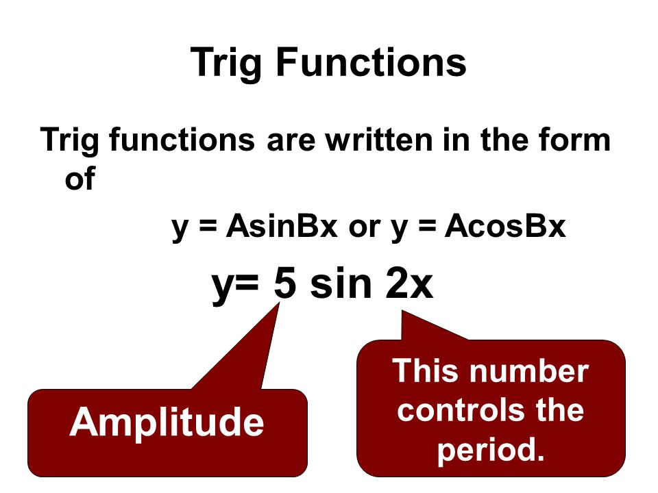 Trig Functions Trig functions are written in the form of y = AsinBx or y = AcosBx y= 5 sin 2x Amplitude This number controls the period.
