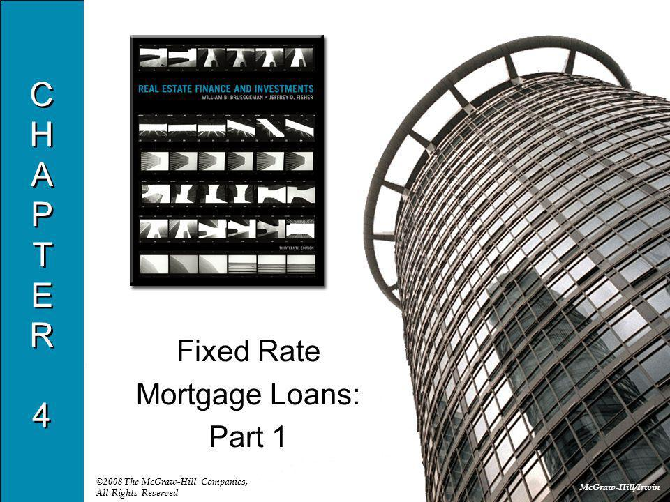 McGraw-Hill/Irwin ©2008 The McGraw-Hill Companies, All Rights Reserved CHAPTER4CHAPTER4 CHAPTER4CHAPTER4 Fixed Rate Mortgage Loans: Part 1