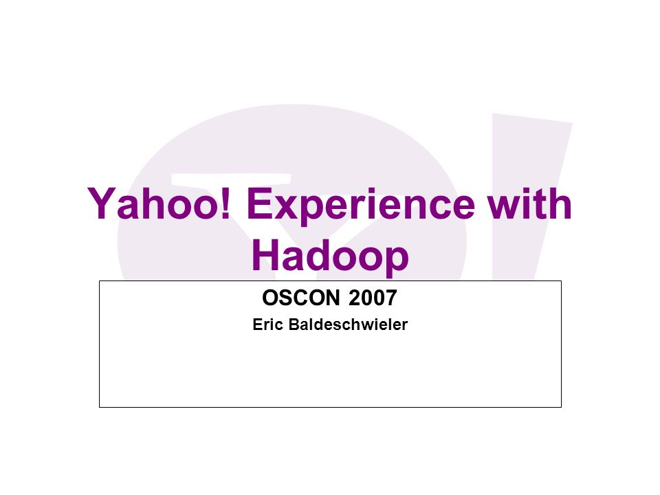 Yahoo! Experience with Hadoop OSCON 2007 Eric Baldeschwieler