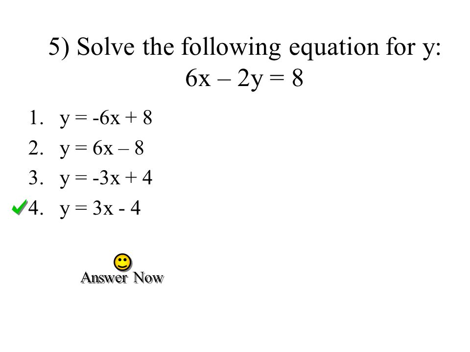 5) Solve the following equation for y: 6x – 2y = 8 1.y = -6x + 8 2.y = 6x – 8 3.y = -3x + 4 4.y = 3x - 4 Answer Now