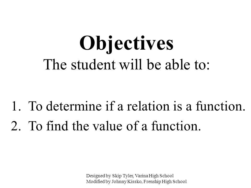 Objectives The student will be able to: 1. To determine if a relation is a function. 2. To find the value of a function. Designed by Skip Tyler, Varin