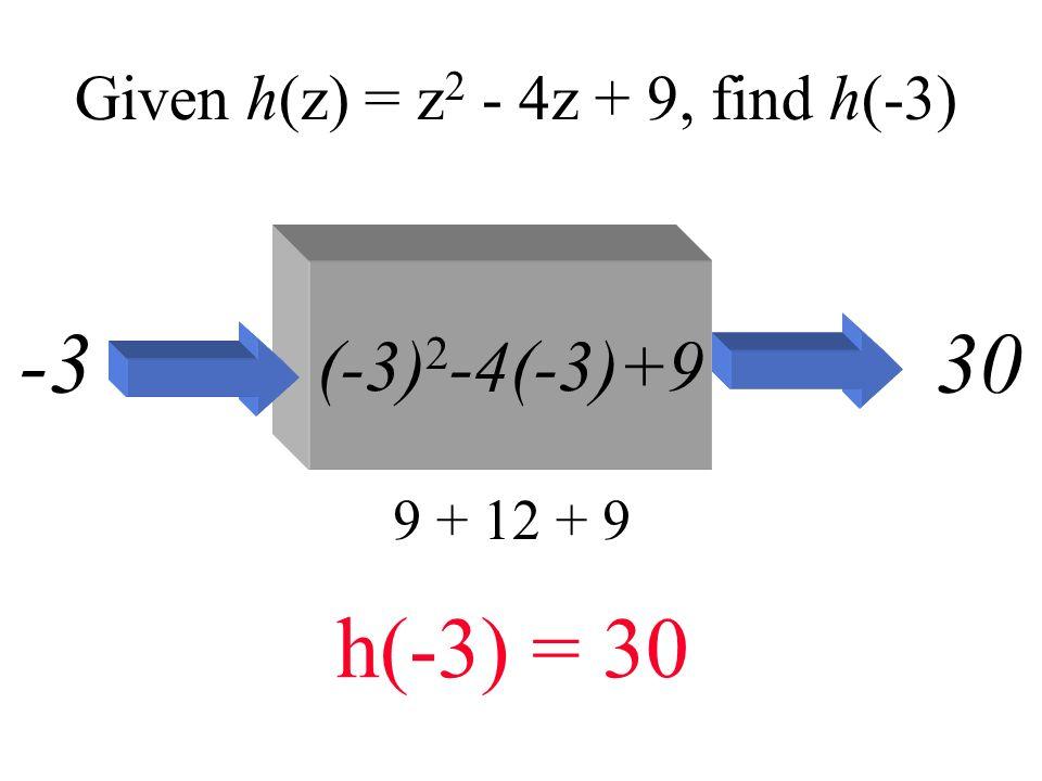 Given h(z) = z 2 - 4z + 9, find h(-3) (-3) 2 -4(-3)+9 -330 9 + 12 + 9 h(-3) = 30