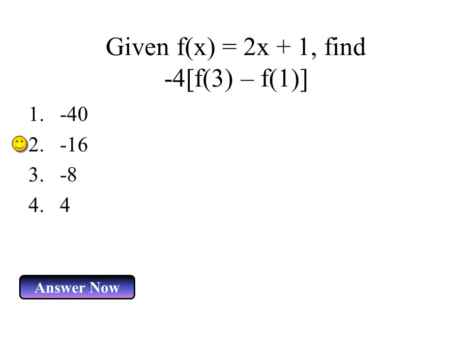 Given f(x) = 2x + 1, find -4[f(3) – f(1)] Answer Now 1.-40 2.-16 3.-8 4.4