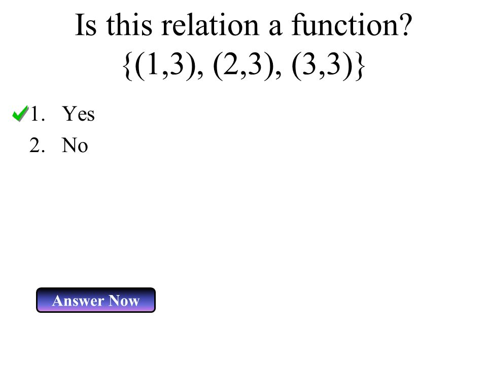 Is this relation a function? {(1,3), (2,3), (3,3)} 1.Yes 2.No Answer Now