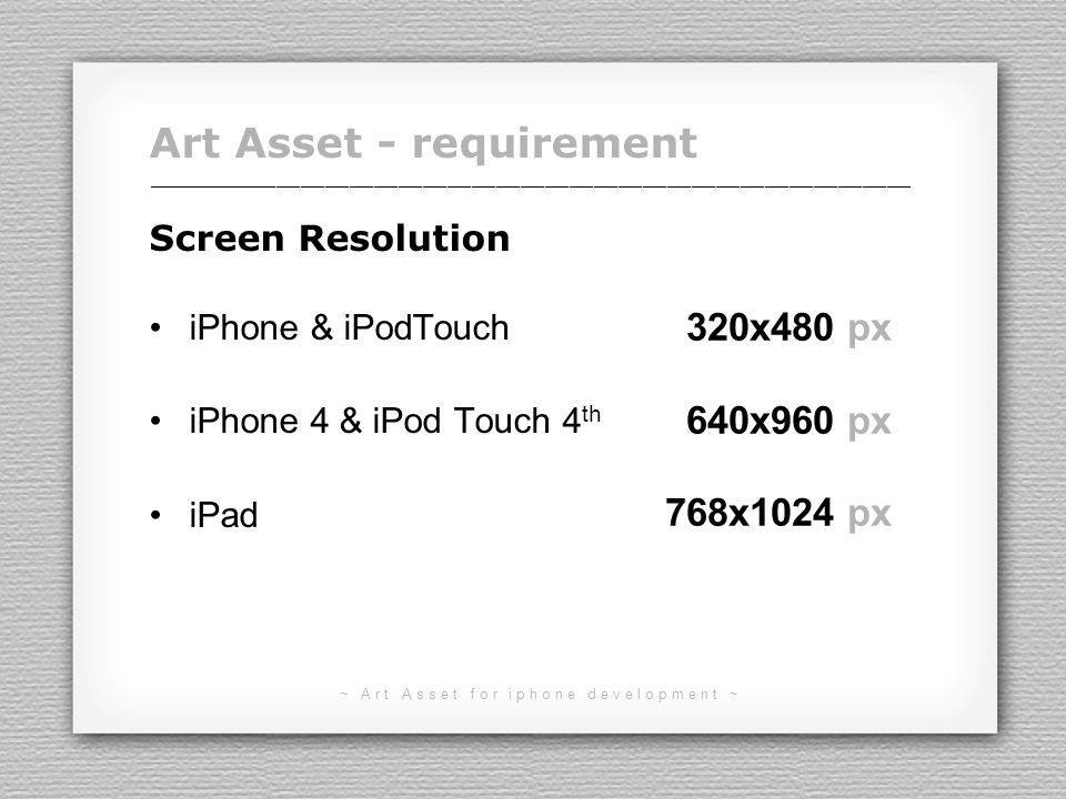 ~ Art Asset for iphone development ~ Art Asset - requirement Screen Resolution iPhone & iPodTouch iPhone 4 & iPod Touch 4 th iPad ______________________________________________________________________________________________ 320x480 px 640x960 px 768x1024 px