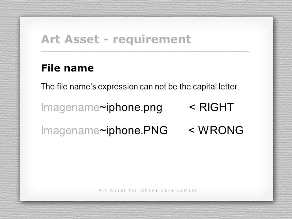 ~ Art Asset for iphone development ~ Art Asset - requirement Image size Individual image & Sprite sheet image should be in the size of 512 px size limit for iPhone & iPod Touch 1024 px size limit for iPhone 4 & iPod Touch 4 1024 px size limit for iPad ______________________________________________________________________________________________ 8 16 32 64 128 256 512 1024 px