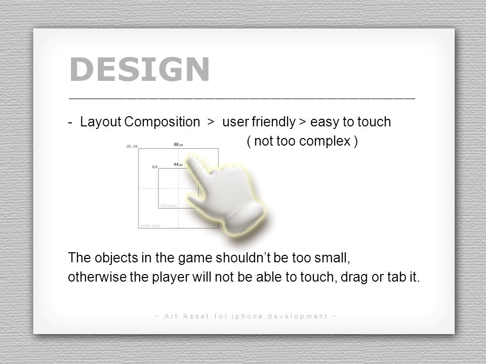 ~ Art Asset for iphone development ~ DESIGN - Layout Composition > user friendly > easy to touch ( not too complex ) The objects in the game shouldnt be too small, otherwise the player will not be able to touch, drag or tab it.