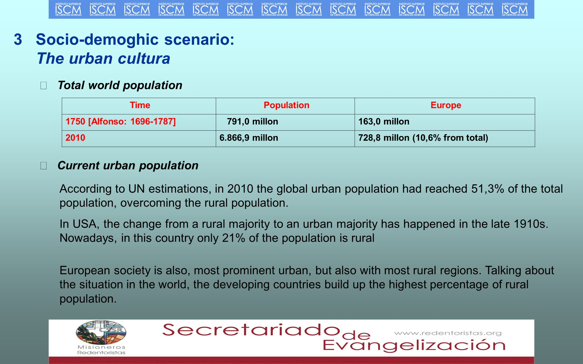 3 Socio-demoghic scenario: The urban cultura Total world population TimePopulationEurope 1750 [Alfonso: ] 791,0 millon163,0 millon ,9 millon728,8 millon (10,6% from total) Current urban population According to UN estimations, in 2010 the global urban population had reached 51,3% of the total population, overcoming the rural population.