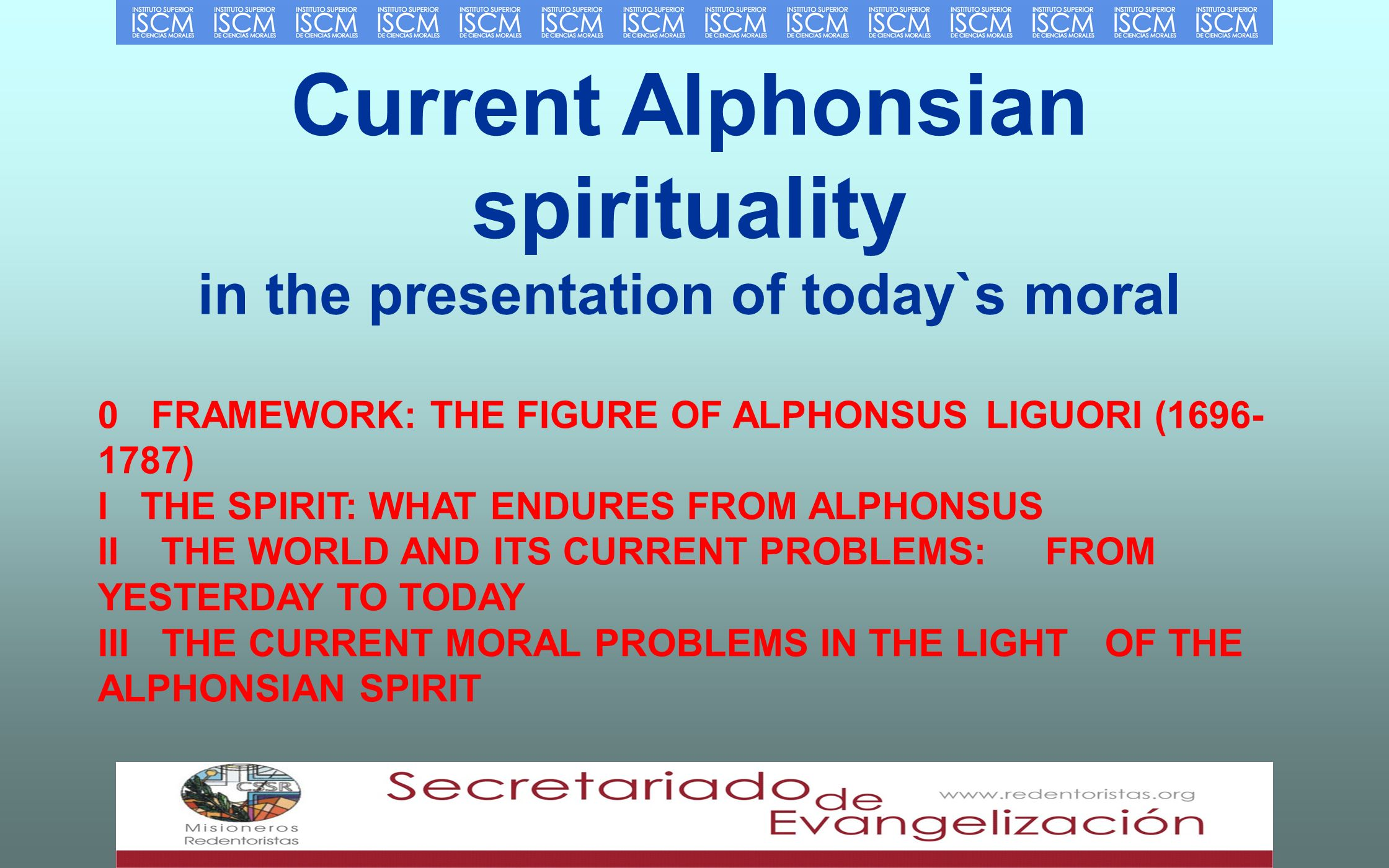 Current Alphonsian spirituality in the presentation of today`s moral 0 FRAMEWORK: THE FIGURE OF ALPHONSUS LIGUORI ( ) ITHE SPIRIT: WHAT ENDURES FROM ALPHONSUS II THE WORLD AND ITS CURRENT PROBLEMS: FROM YESTERDAY TO TODAY III THE CURRENT MORAL PROBLEMS IN THE LIGHT OF THE ALPHONSIAN SPIRIT