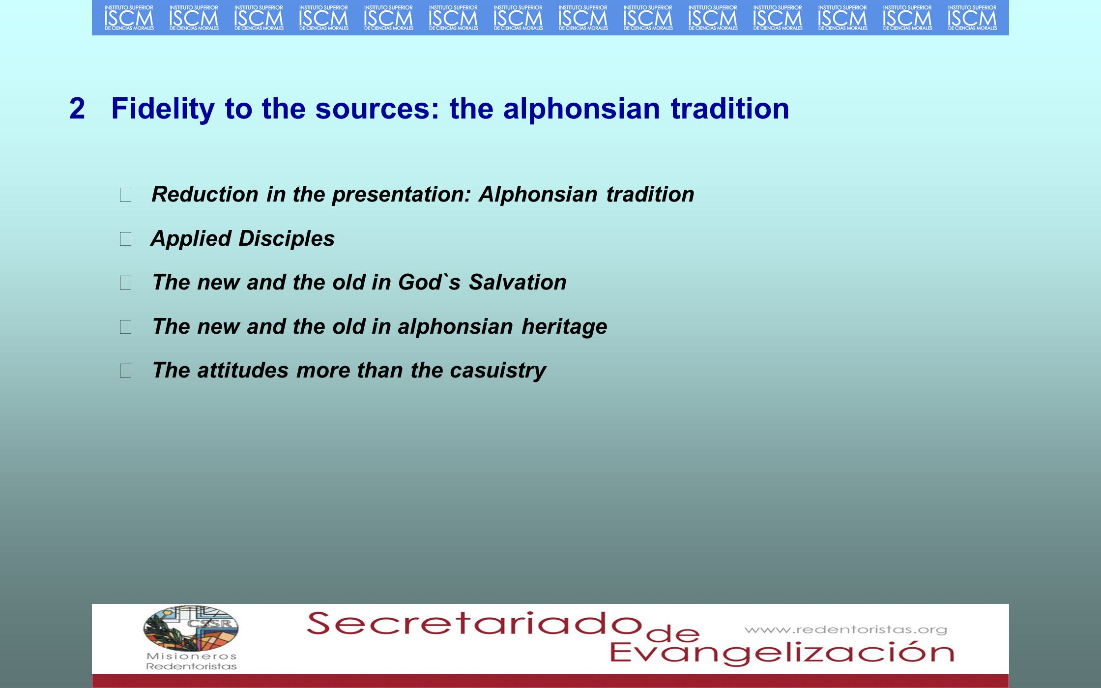 2 Fidelity to the sources: the alphonsian tradition Reduction in the presentation: Alphonsian tradition Applied Disciples The new and the old in God`s Salvation The new and the old in alphonsian heritage The attitudes more than the casuistry