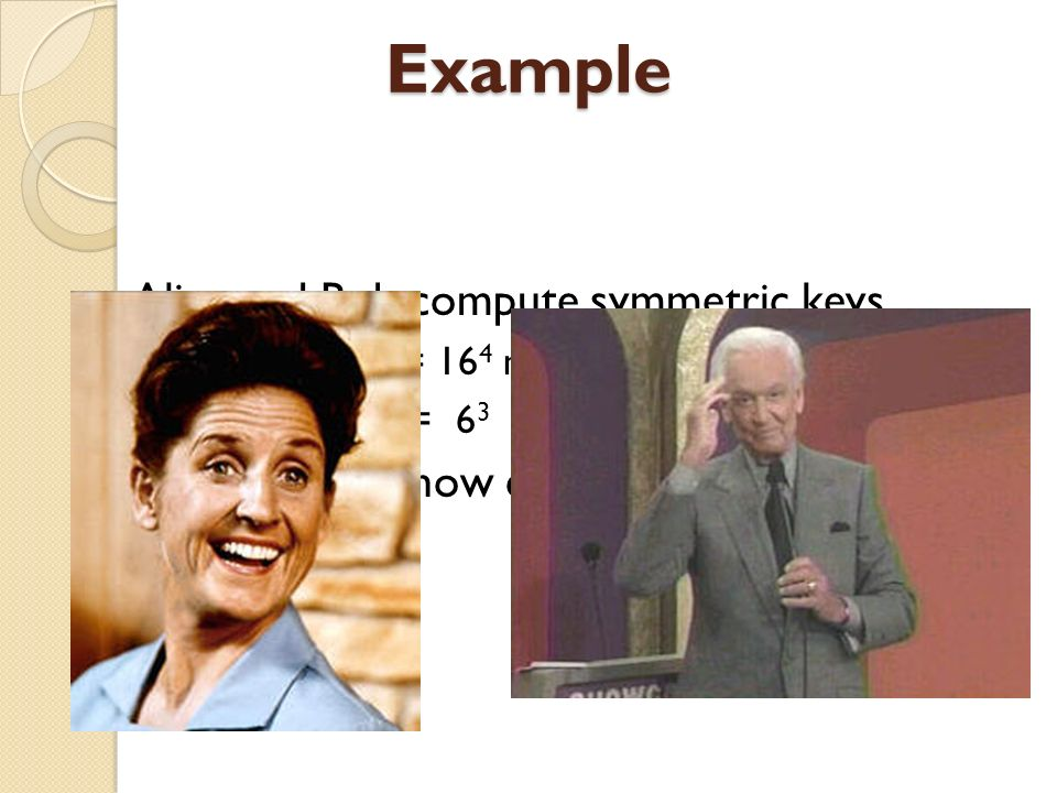 Example Alice and Bob compute symmetric keys k a = y a mod p = 16 4 mod 23 = 9 k b = x b mod p = 6 3 mod 23 = 9 Alice and Bob now can talk securely!