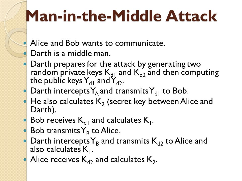 Man-in-the-Middle Attack Alice and Bob wants to communicate. Darth is a middle man. Darth prepares for the attack by generating two random private key