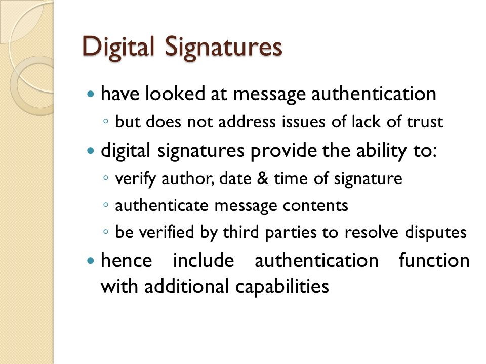 Digital Signatures have looked at message authentication but does not address issues of lack of trust digital signatures provide the ability to: verif