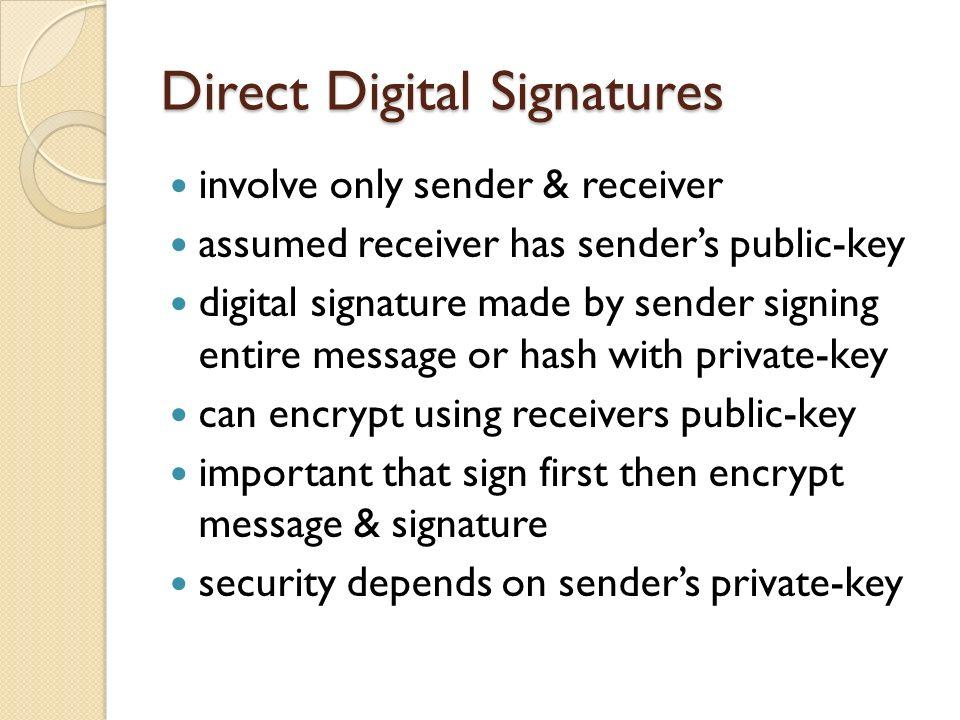 Direct Digital Signatures involve only sender & receiver assumed receiver has senders public-key digital signature made by sender signing entire messa