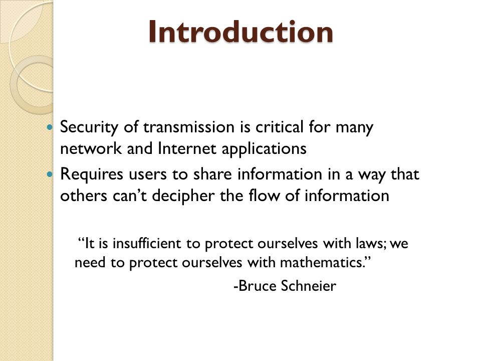 Introduction Security of transmission is critical for many network and Internet applications Requires users to share information in a way that others