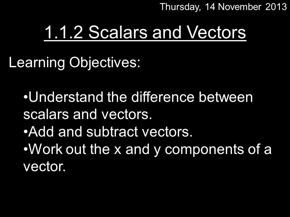 Thursday, 14 November 2013 1.1.2 Scalars and Vectors Learning Objectives: Understand the difference between scalars and vectors.