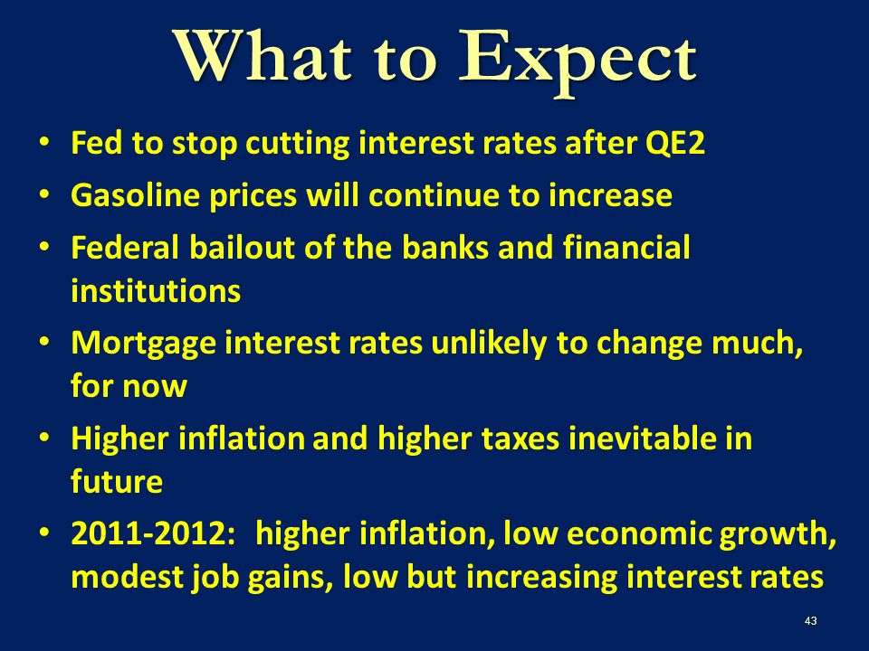 What to Expect Fed to stop cutting interest rates after QE2 Gasoline prices will continue to increase Federal bailout of the banks and financial institutions Mortgage interest rates unlikely to change much, for now Higher inflation and higher taxes inevitable in future 2011-2012: higher inflation, low economic growth, modest job gains, low but increasing interest rates 43