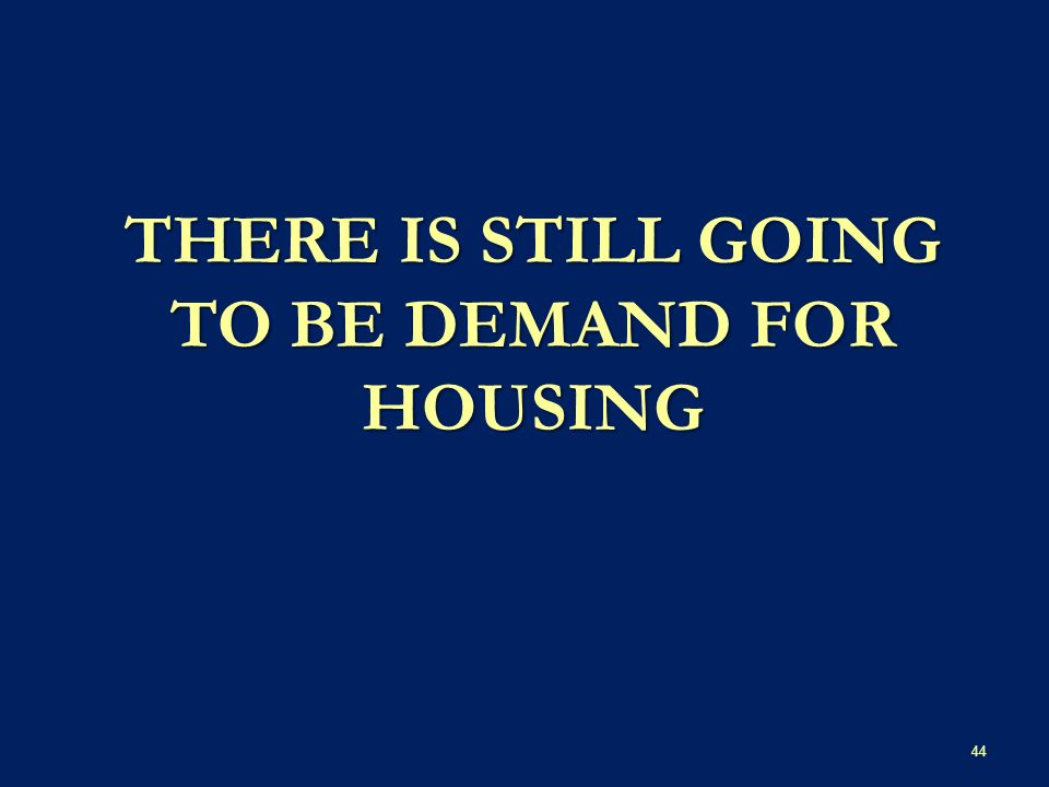 THERE IS STILL GOING TO BE DEMAND FOR HOUSING 44