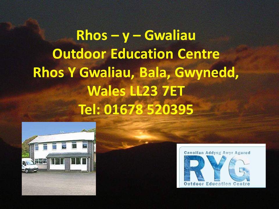 Rhos – y – Gwaliau Outdoor Education Centre Rhos Y Gwaliau, Bala, Gwynedd, Wales LL23 7ET Tel: 01678 520395