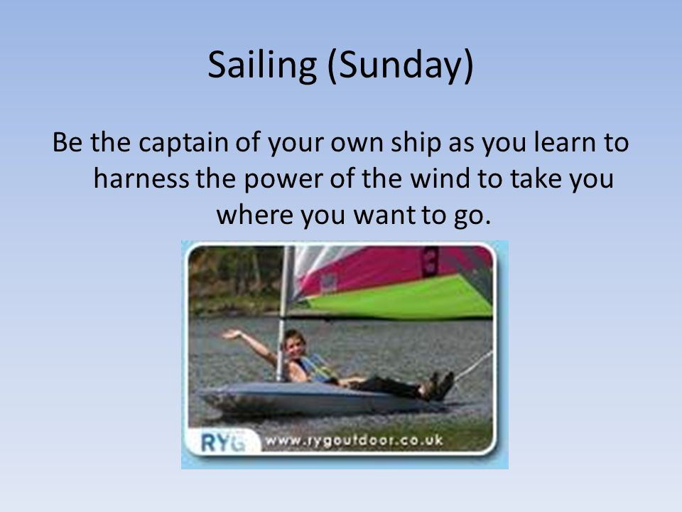 Sailing (Sunday) Be the captain of your own ship as you learn to harness the power of the wind to take you where you want to go.