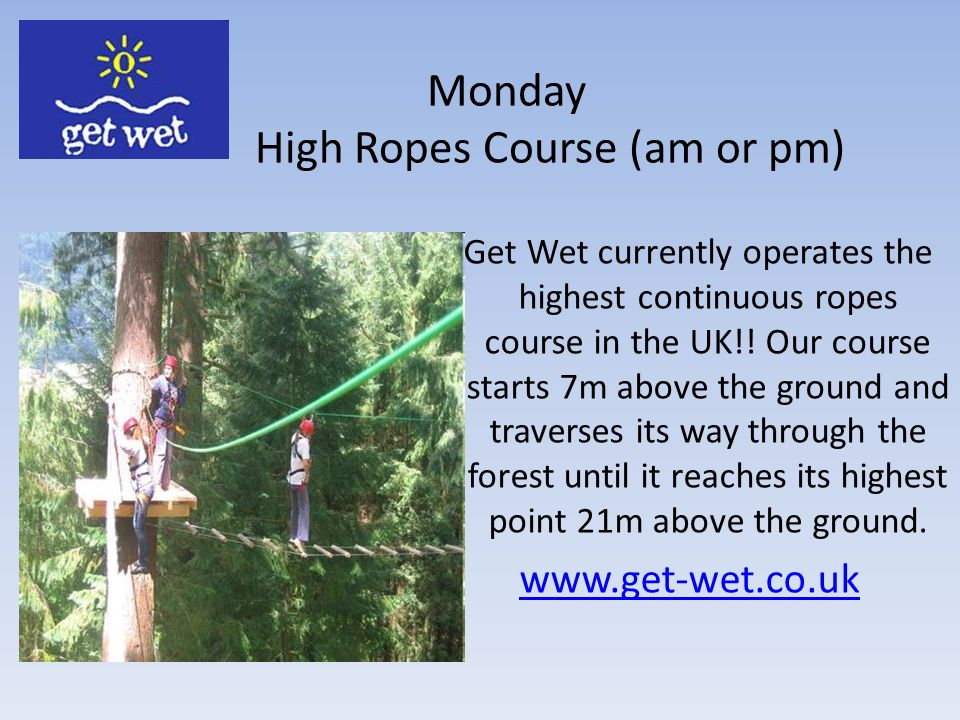 Monday High Ropes Course (am or pm) Get Wet currently operates the highest continuous ropes course in the UK!.