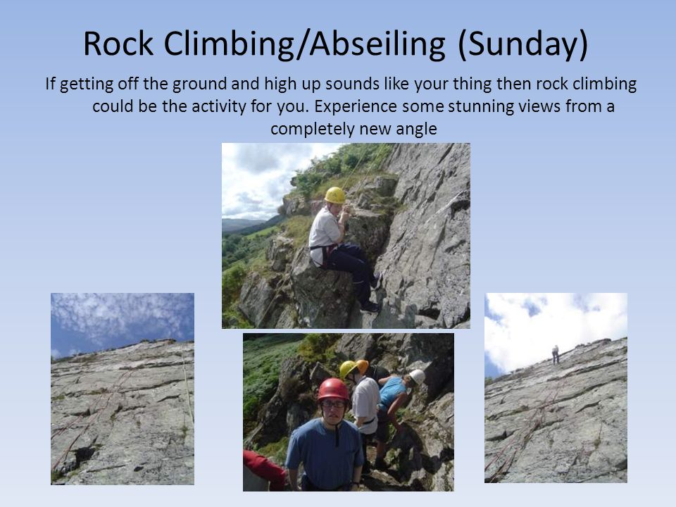 Rock Climbing/Abseiling (Sunday) If getting off the ground and high up sounds like your thing then rock climbing could be the activity for you.