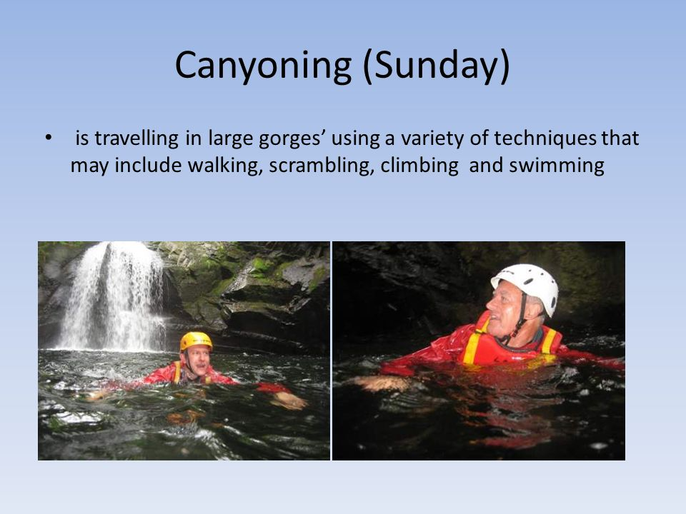 Canyoning (Sunday) is travelling in large gorges using a variety of techniques that may include walking, scrambling, climbing and swimming