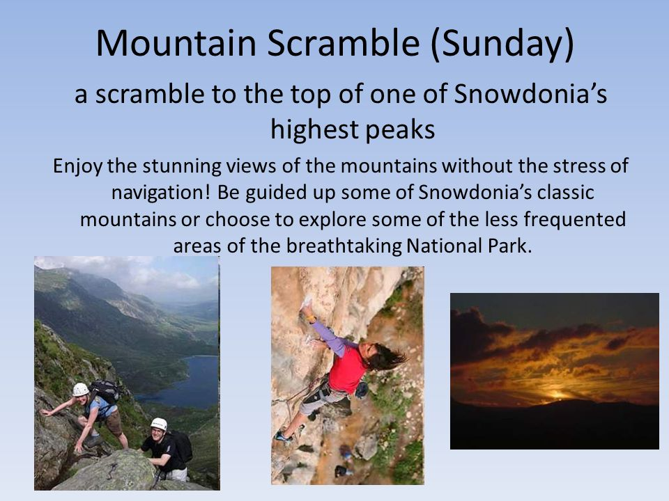 Mountain Scramble (Sunday) a scramble to the top of one of Snowdonias highest peaks Enjoy the stunning views of the mountains without the stress of navigation.