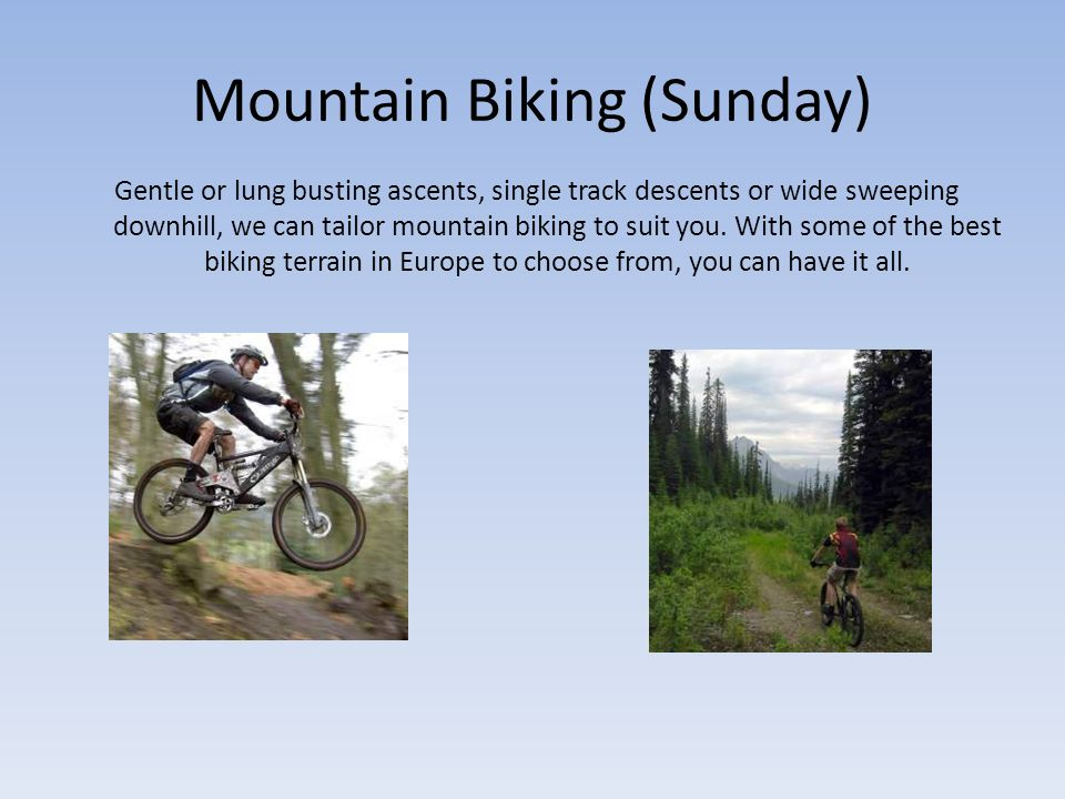 Mountain Biking (Sunday) Gentle or lung busting ascents, single track descents or wide sweeping downhill, we can tailor mountain biking to suit you.