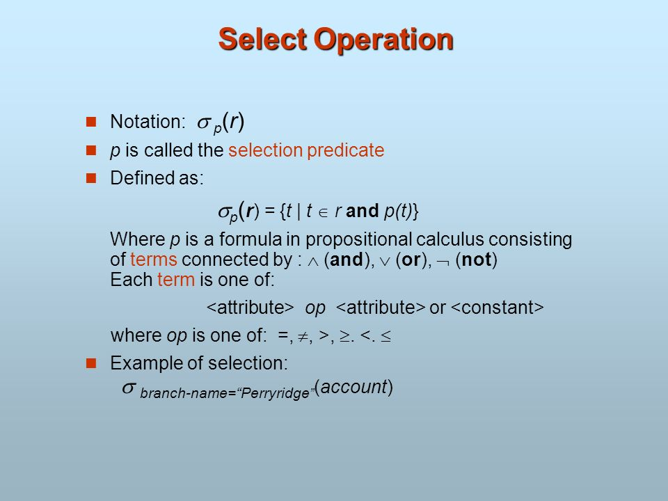 Select Operation Notation: p (r) p is called the selection predicate Defined as: p ( r) = {t | t r and p(t)} Where p is a formula in propositional cal