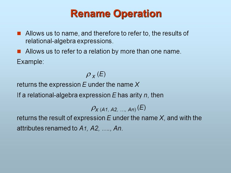 Rename Operation Allows us to name, and therefore to refer to, the results of relational-algebra expressions. Allows us to refer to a relation by more