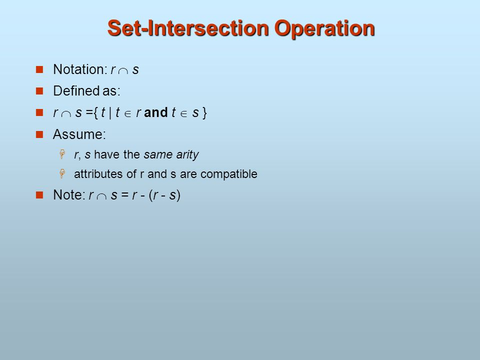 Set-Intersection Operation Notation: r s Defined as: r s ={ t | t r and t s } Assume: r, s have the same arity attributes of r and s are compatible No