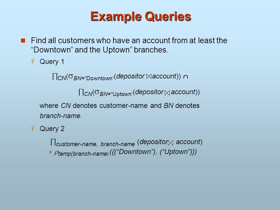 Example Queries Find all customers who have an account from at least the Downtown and the Uptown branches. Query 1 CN ( BN=Downtown (depositor account