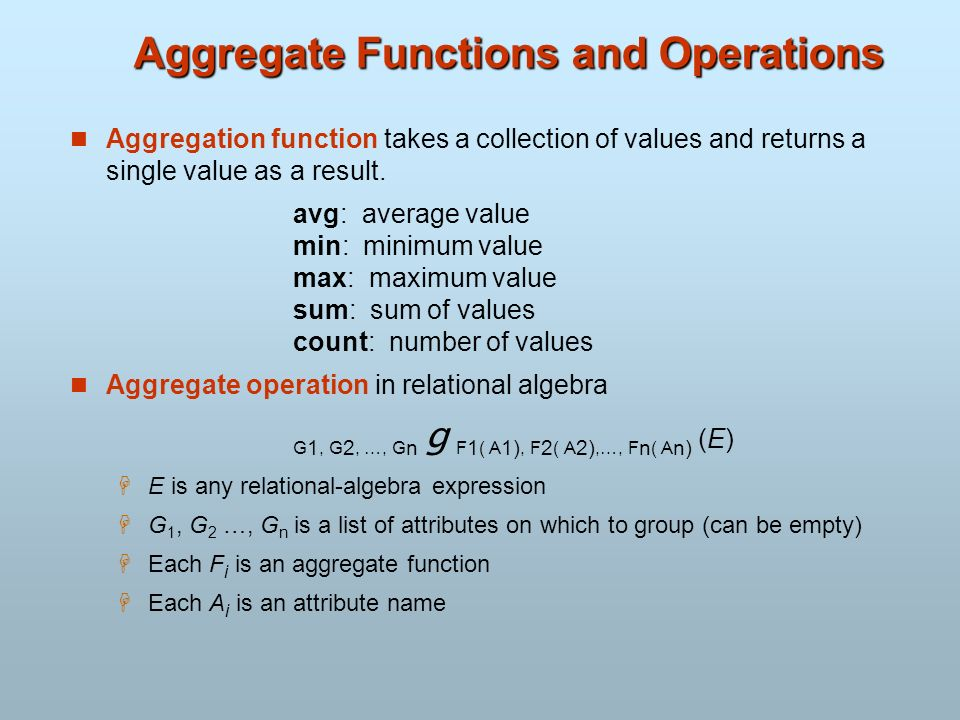 Aggregate Functions and Operations Aggregation function takes a collection of values and returns a single value as a result. avg: average value min: m