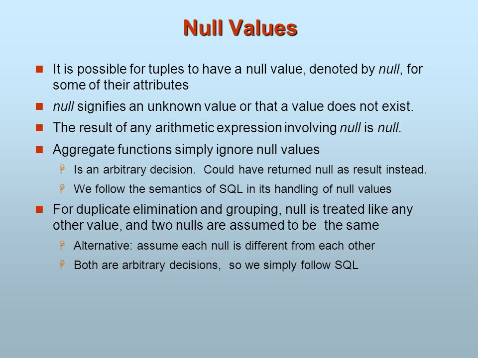 Null Values It is possible for tuples to have a null value, denoted by null, for some of their attributes null signifies an unknown value or that a va