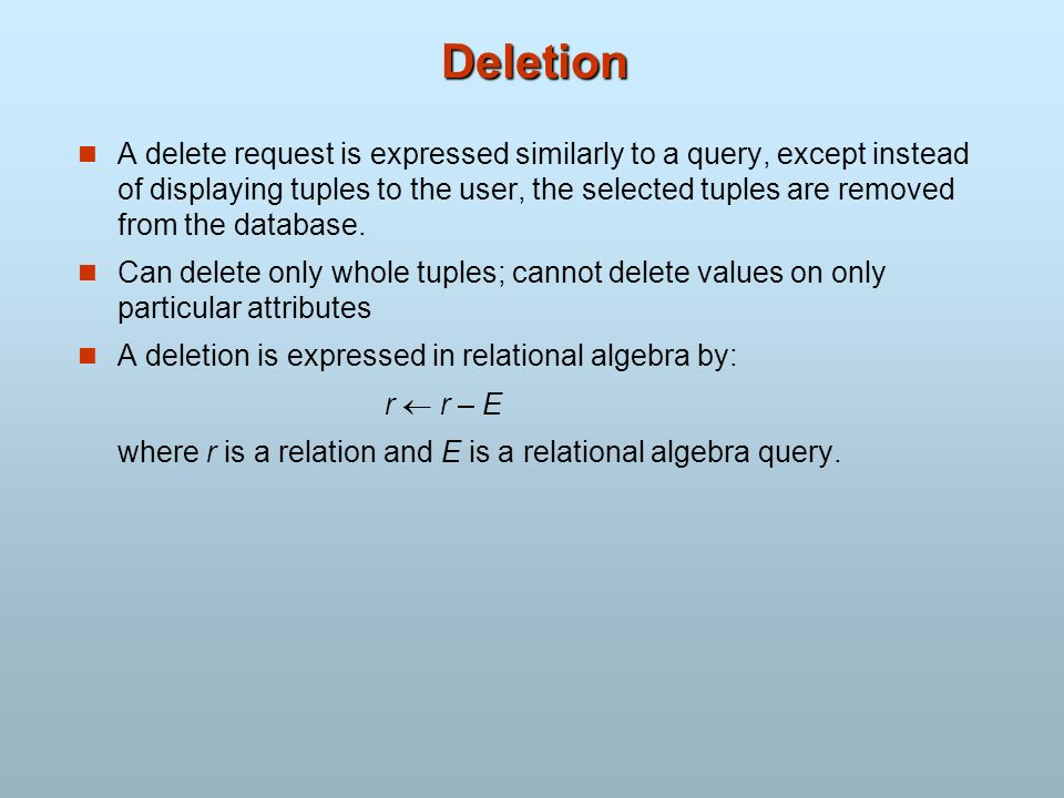 Deletion A delete request is expressed similarly to a query, except instead of displaying tuples to the user, the selected tuples are removed from the