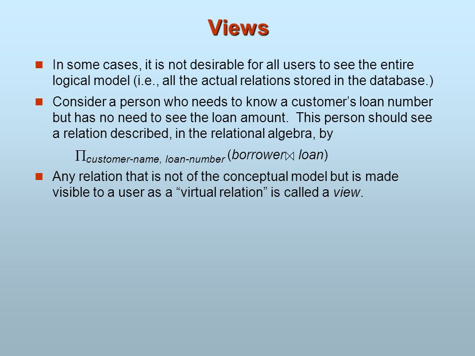 Views In some cases, it is not desirable for all users to see the entire logical model (i.e., all the actual relations stored in the database.) Consid