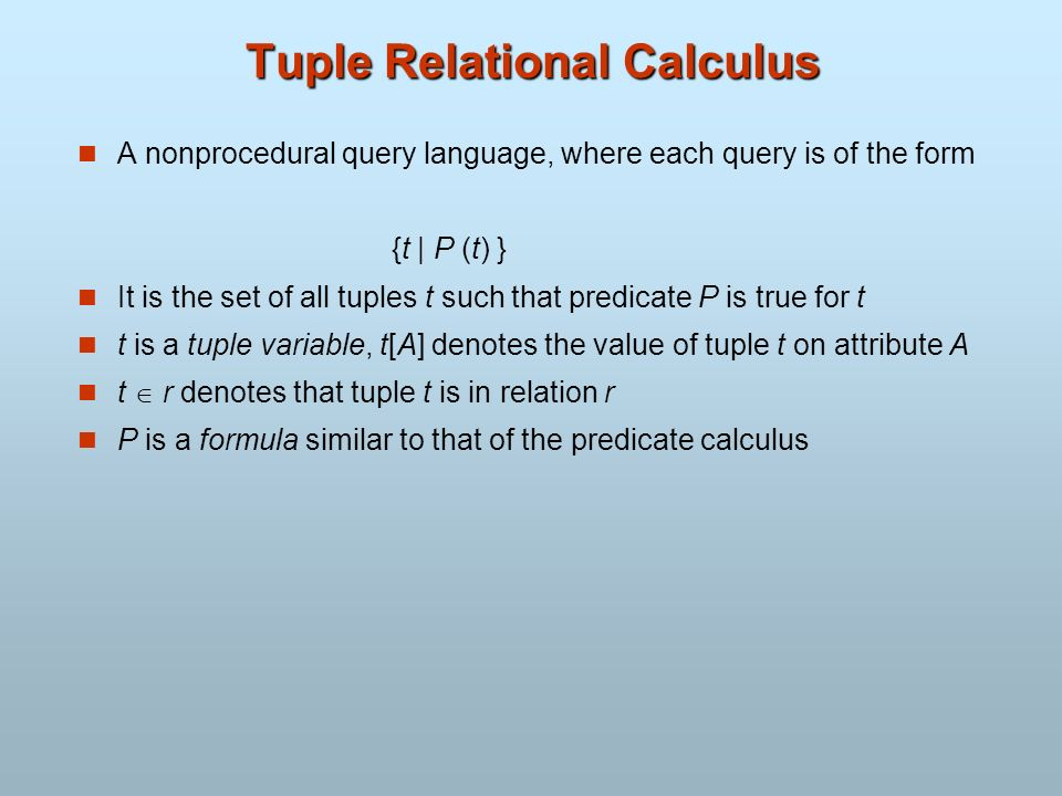 Tuple Relational Calculus A nonprocedural query language, where each query is of the form {t | P (t) } It is the set of all tuples t such that predica